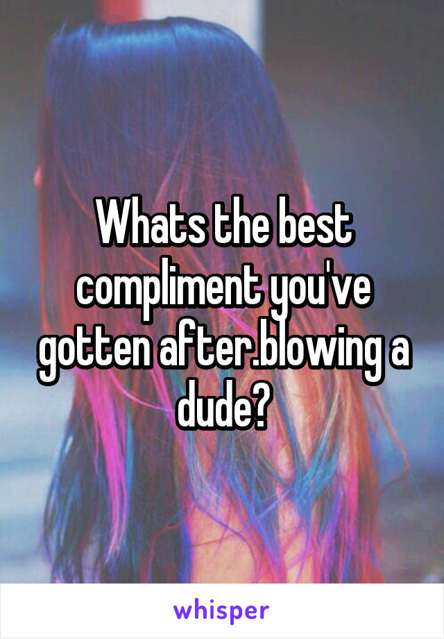 Whats the best compliment you've gotten after.blowing a dude?