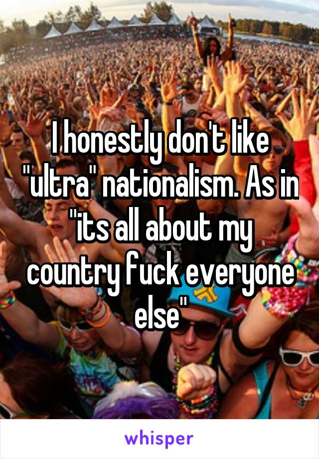"""I honestly don't like """"ultra"""" nationalism. As in """"its all about my country fuck everyone else"""""""
