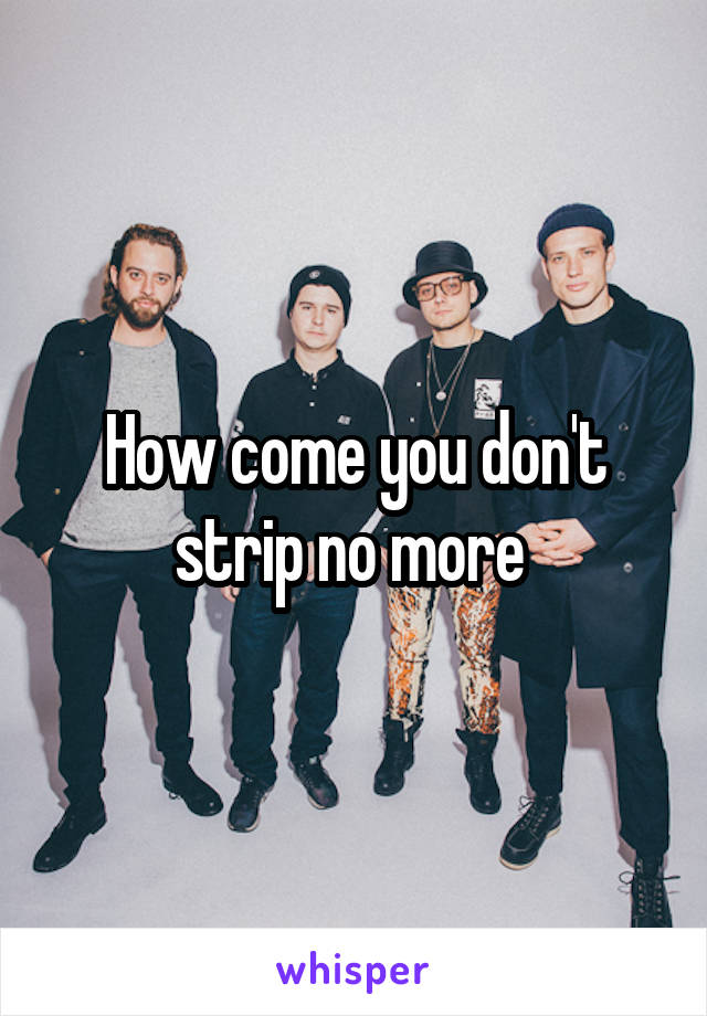 How come you don't strip no more