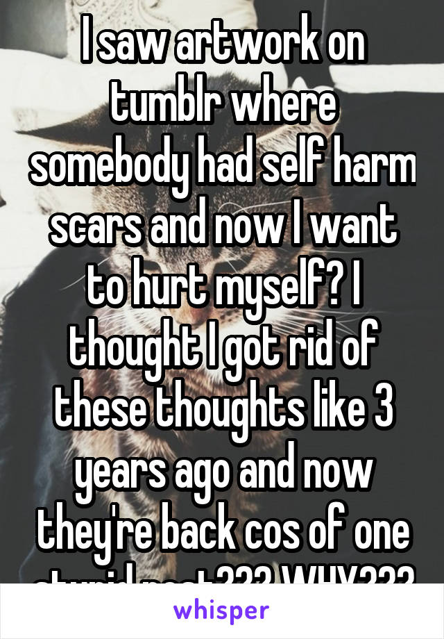I saw artwork on tumblr where somebody had self harm scars and now I want to hurt myself? I thought I got rid of these thoughts like 3 years ago and now they're back cos of one stupid post??? WHY???