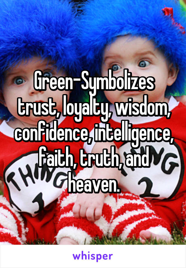 Green-Symbolizes trust, loyalty, wisdom, confidence, intelligence, faith, truth, and heaven.