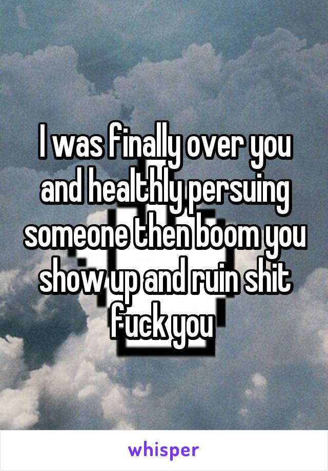 I was finally over you and healthly persuing someone then boom you show up and ruin shit fuck you