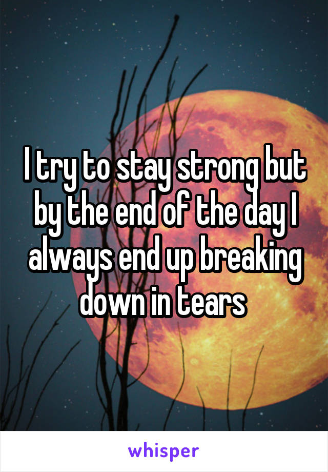I try to stay strong but by the end of the day I always end up breaking down in tears