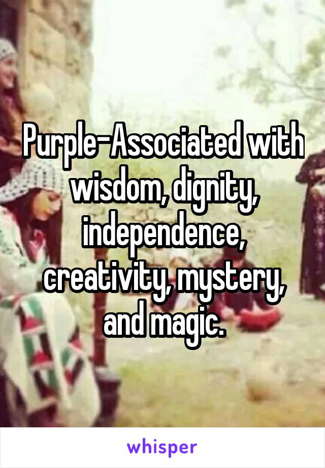 Purple-Associated with wisdom, dignity, independence, creativity, mystery, and magic.