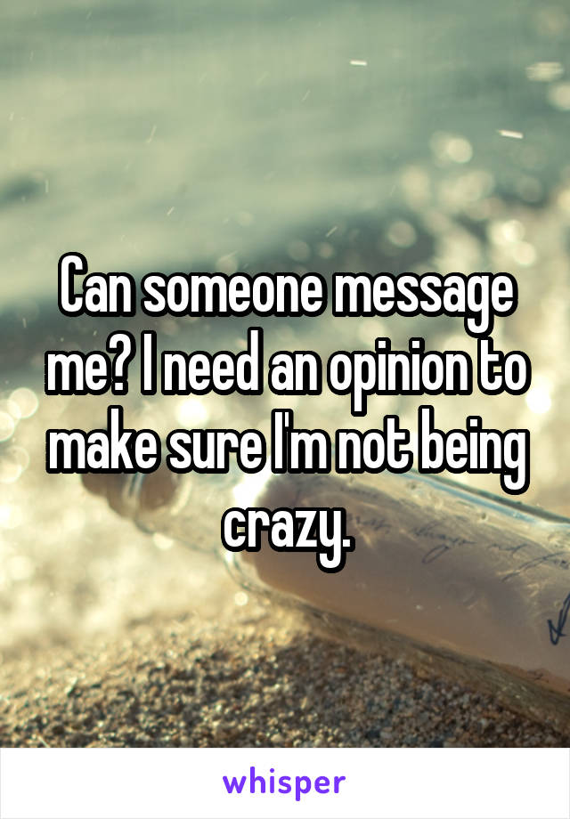 Can someone message me? I need an opinion to make sure I'm not being crazy.