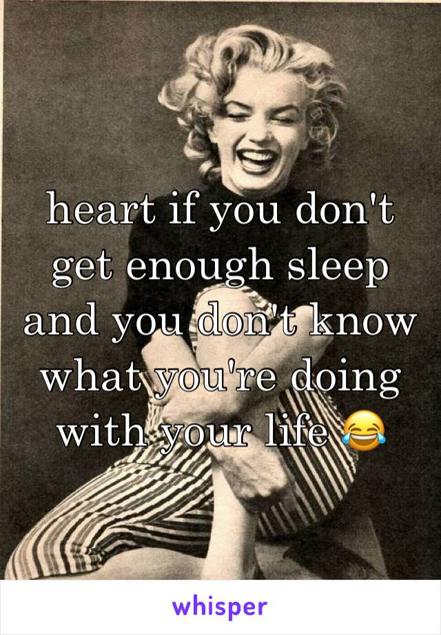 heart if you don't get enough sleep and you don't know what you're doing with your life 😂