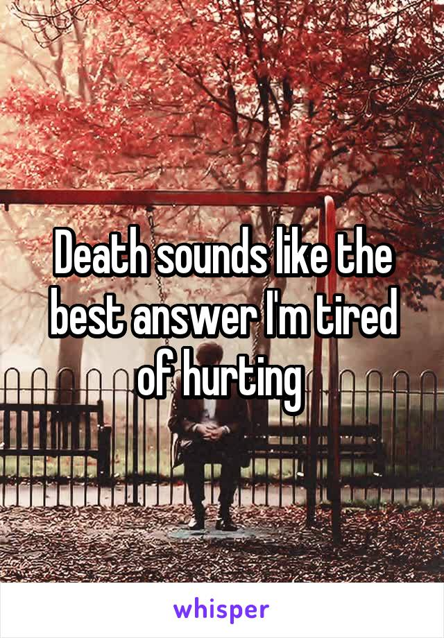 Death sounds like the best answer I'm tired of hurting