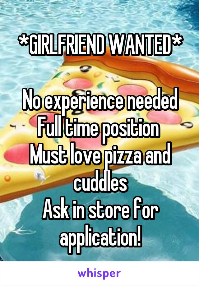 *GIRLFRIEND WANTED*  No experience needed Full time position  Must love pizza and cuddles Ask in store for application!