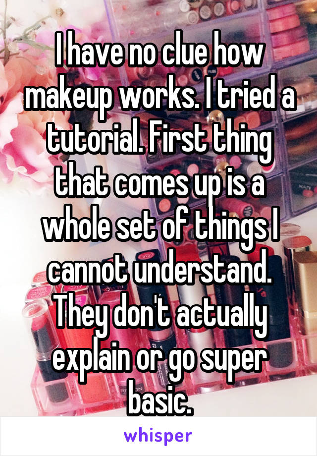 I have no clue how makeup works. I tried a tutorial. First thing that comes up is a whole set of things I cannot understand. They don't actually explain or go super basic.