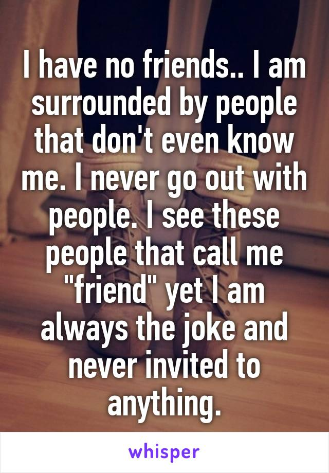 "I have no friends.. I am surrounded by people that don't even know me. I never go out with people. I see these people that call me ""friend"" yet I am always the joke and never invited to anything."