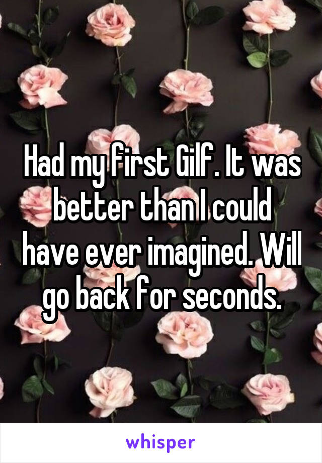 Had my first Gilf. It was better than I could have ever imagined. Will go back for seconds.
