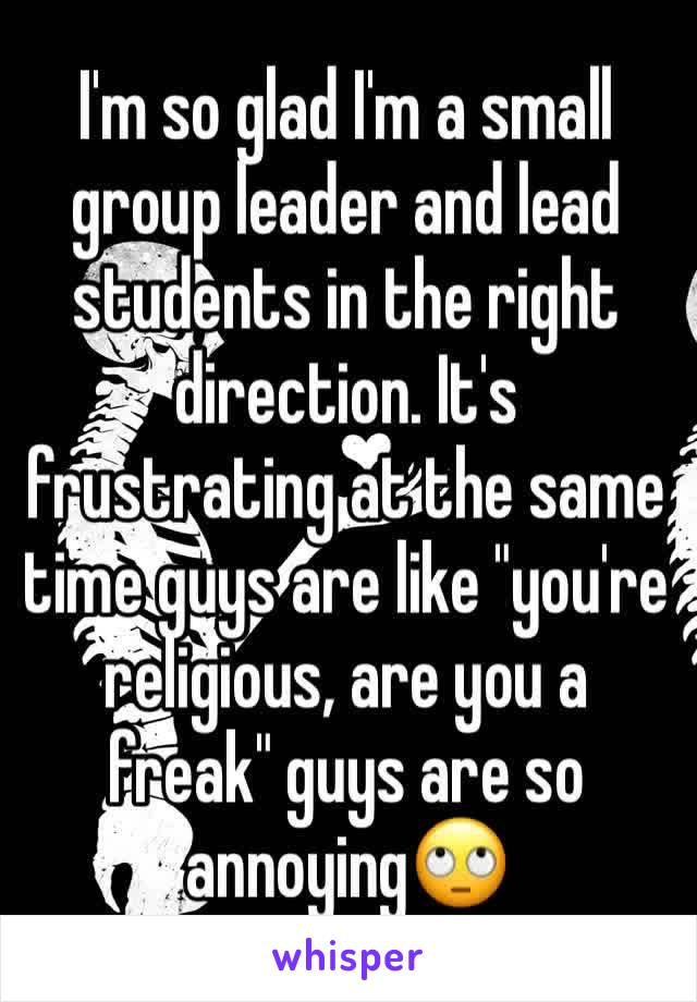 "I'm so glad I'm a small group leader and lead students in the right direction. It's frustrating at the same time guys are like ""you're religious, are you a freak"" guys are so annoying🙄"