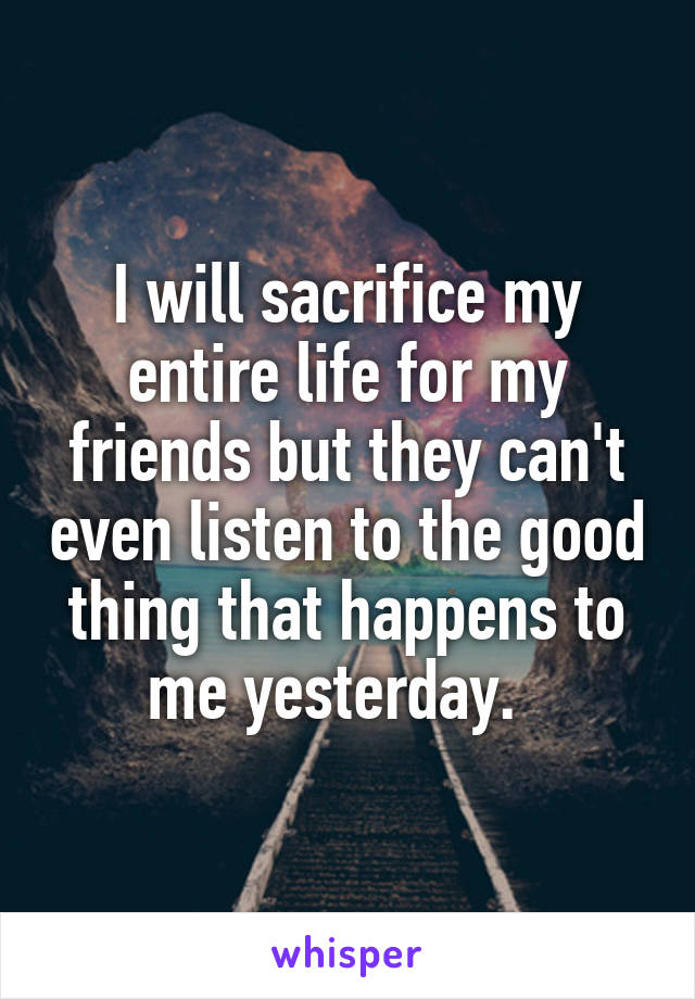 I will sacrifice my entire life for my friends but they can't even listen to the good thing that happens to me yesterday.