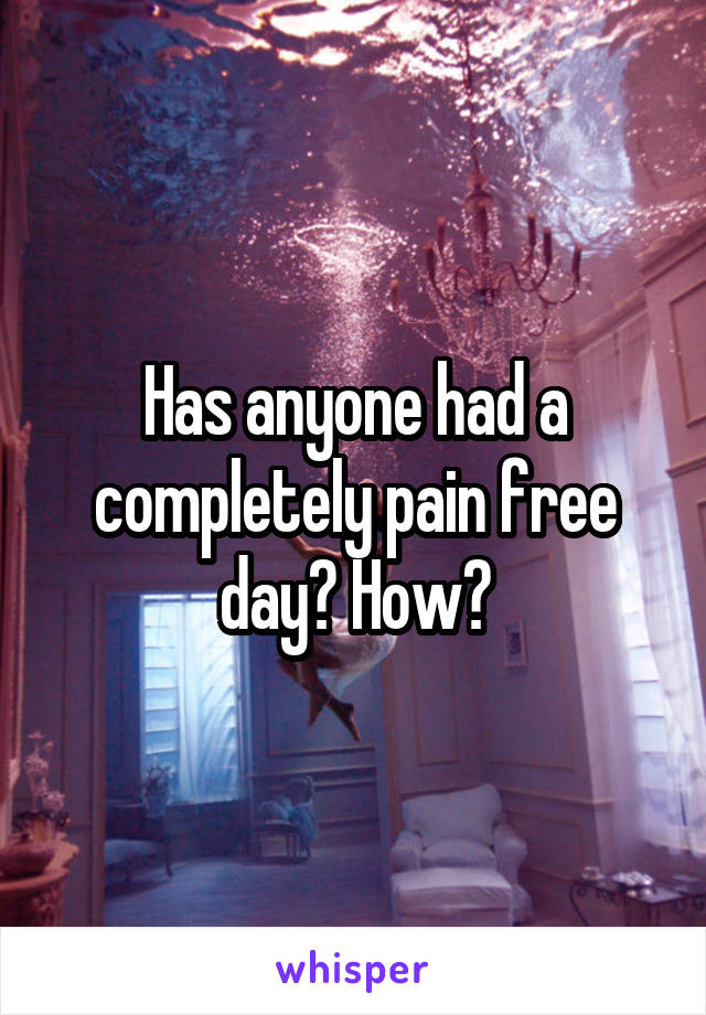 Has anyone had a completely pain free day? How?