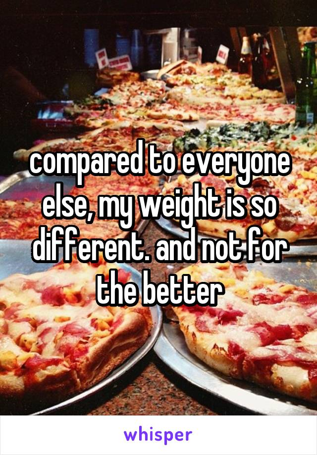 compared to everyone else, my weight is so different. and not for the better