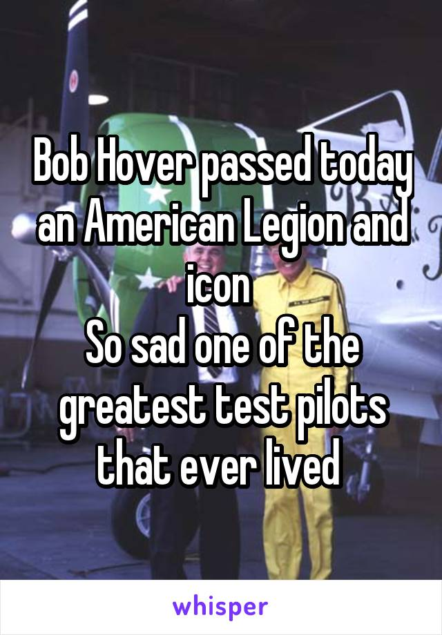 Bob Hover passed today an American Legion and icon  So sad one of the greatest test pilots that ever lived