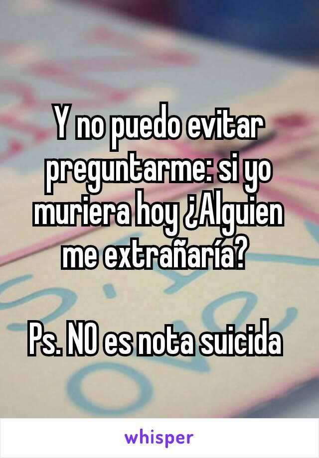 Y no puedo evitar preguntarme: si yo muriera hoy ¿Alguien me extrañaría?   Ps. NO es nota suicida