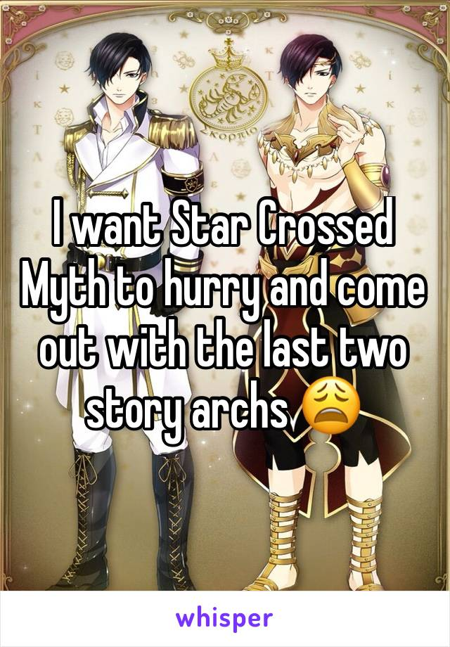 I want Star Crossed Myth to hurry and come out with the last two story archs 😩