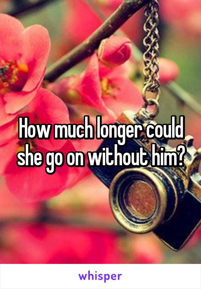 How much longer could she go on without him?