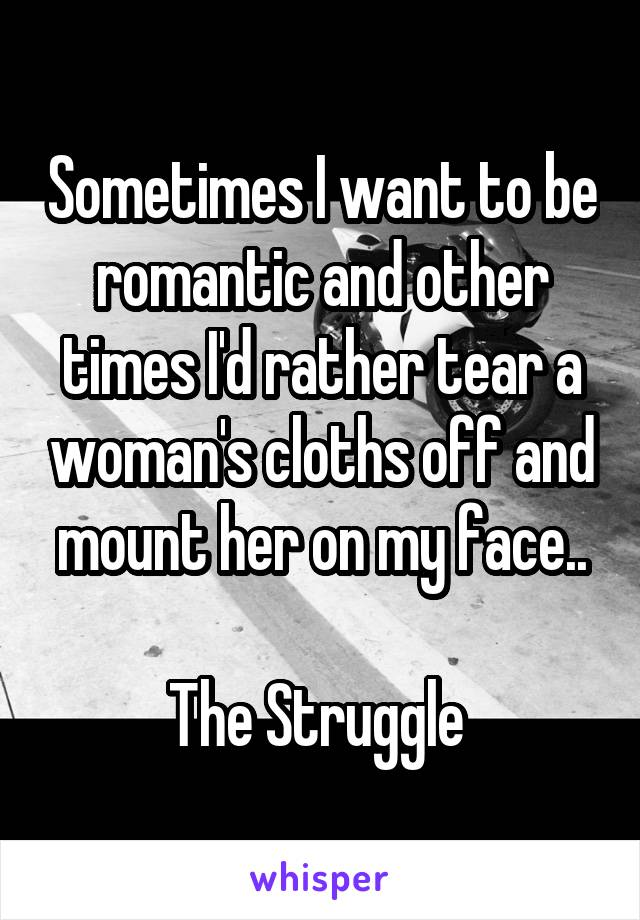 Sometimes I want to be romantic and other times I'd rather tear a woman's cloths off and mount her on my face..  The Struggle
