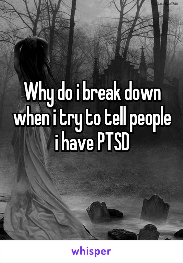 Why do i break down when i try to tell people i have PTSD