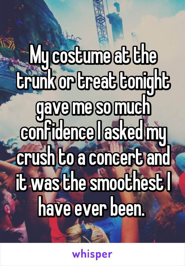 My costume at the trunk or treat tonight gave me so much confidence I asked my crush to a concert and it was the smoothest I have ever been.