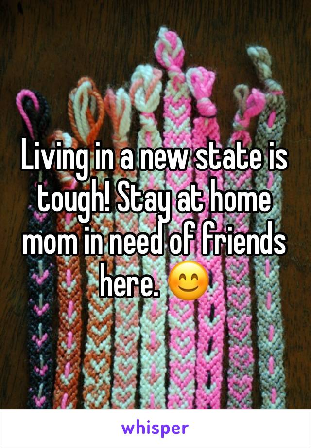 Living in a new state is tough! Stay at home mom in need of friends here. 😊