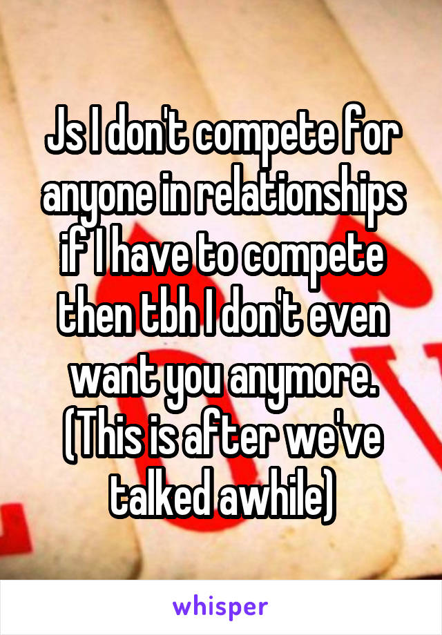 Js I don't compete for anyone in relationships if I have to compete then tbh I don't even want you anymore. (This is after we've talked awhile)