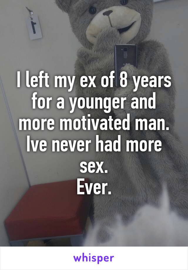 I left my ex of 8 years for a younger and more motivated man. Ive never had more sex. Ever.