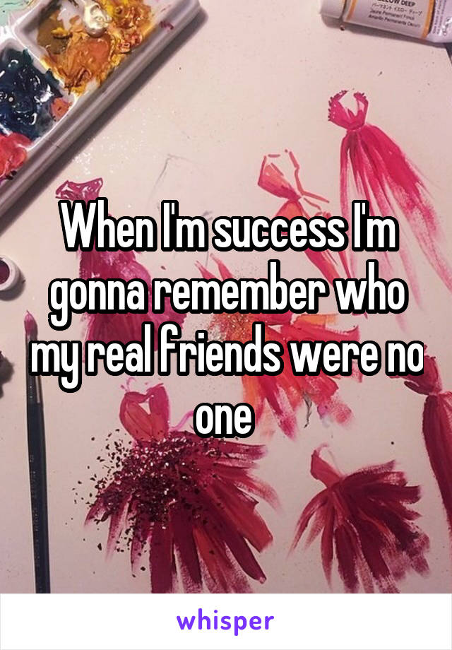 When I'm success I'm gonna remember who my real friends were no one