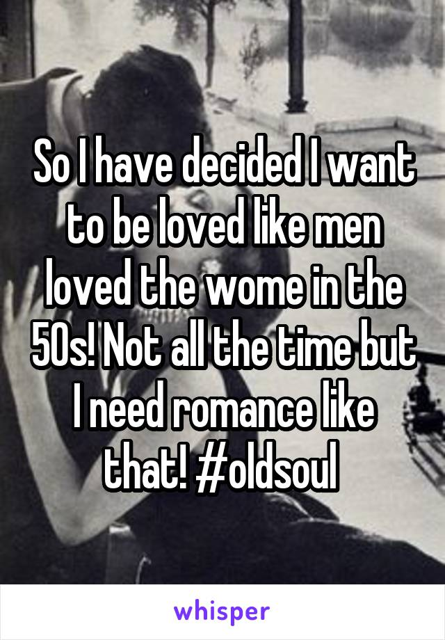 So I have decided I want to be loved like men loved the wome in the 50s! Not all the time but I need romance like that! #oldsoul