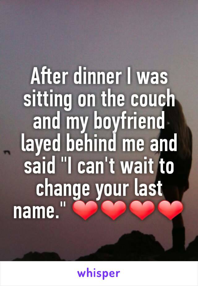 """After dinner I was sitting on the couch and my boyfriend layed behind me and said """"I can't wait to change your last name."""" ❤❤❤❤"""