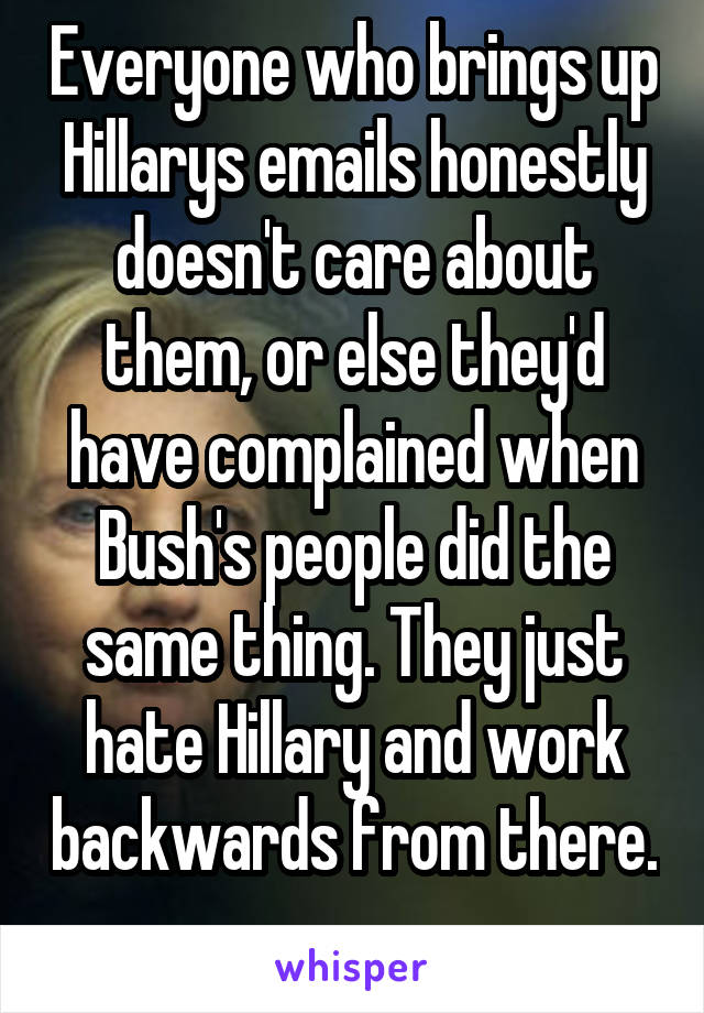 Everyone who brings up Hillarys emails honestly doesn't care about them, or else they'd have complained when Bush's people did the same thing. They just hate Hillary and work backwards from there.