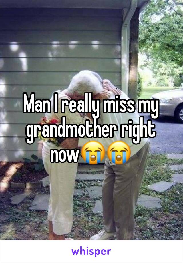 Man I really miss my grandmother right now😭😭