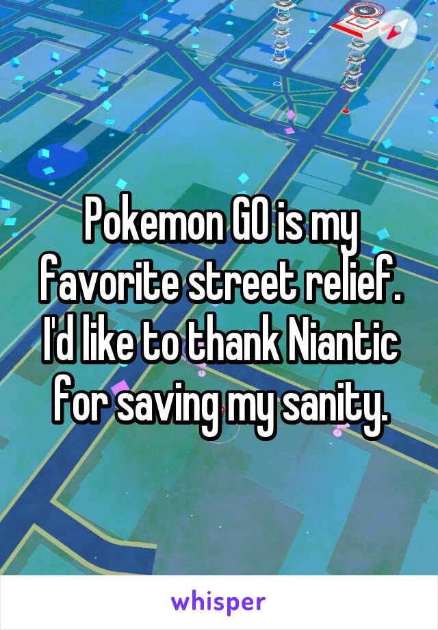 Pokemon GO is my favorite street relief. I'd like to thank Niantic for saving my sanity.