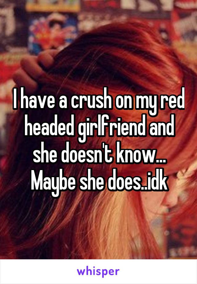 I have a crush on my red headed girlfriend and she doesn't know... Maybe she does..idk