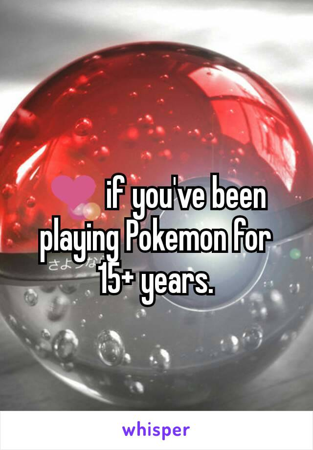 ❤ if you've been playing Pokemon for 15+ years.