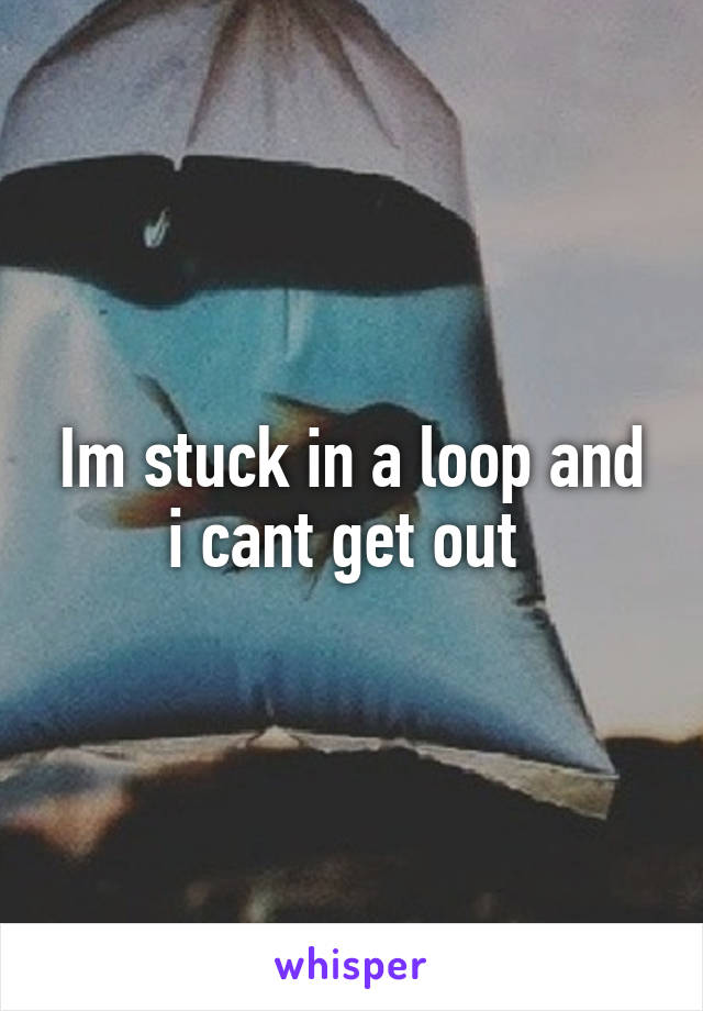 Im stuck in a loop and i cant get out