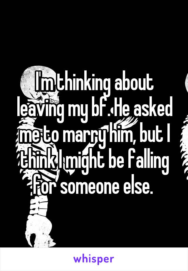 I'm thinking about leaving my bf. He asked me to marry him, but I think I might be falling for someone else.