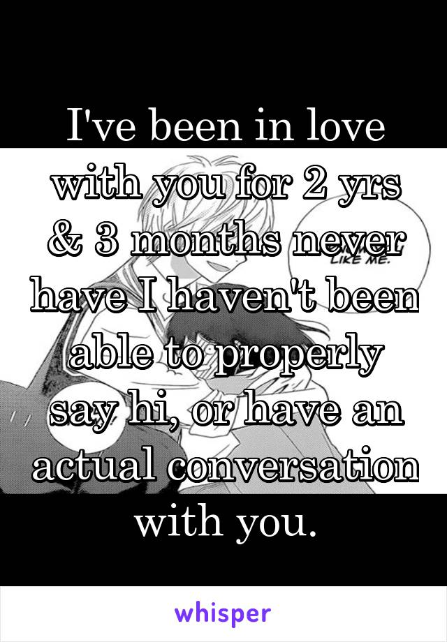 I've been in love with you for 2 yrs & 3 months never have I haven't been able to properly say hi, or have an actual conversation with you.