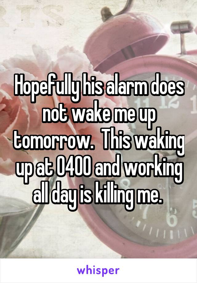 Hopefully his alarm does not wake me up tomorrow.  This waking up at 0400 and working all day is killing me.