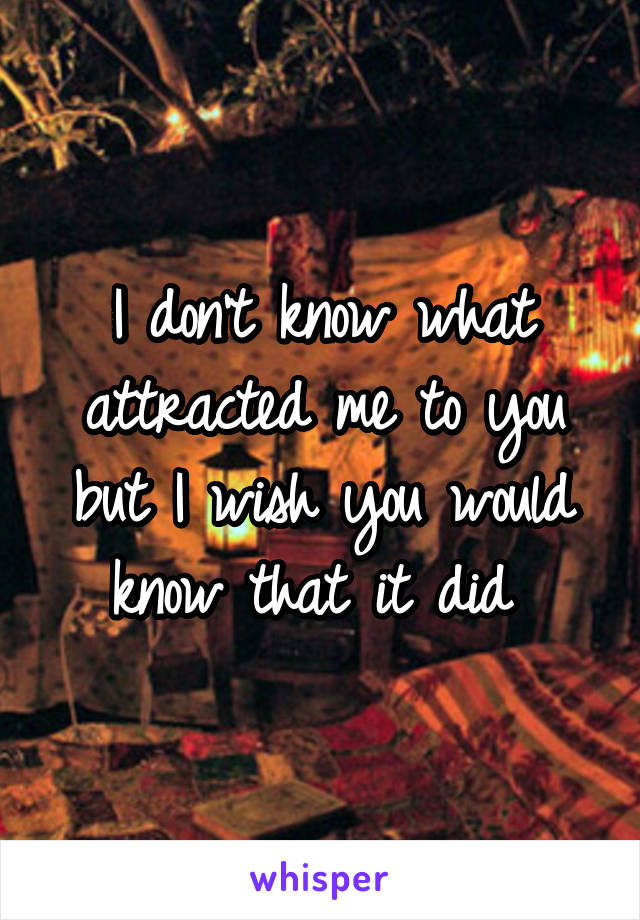 I don't know what attracted me to you but I wish you would know that it did