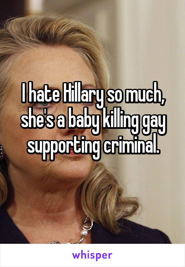 I hate Hillary so much, she's a baby killing gay supporting criminal.