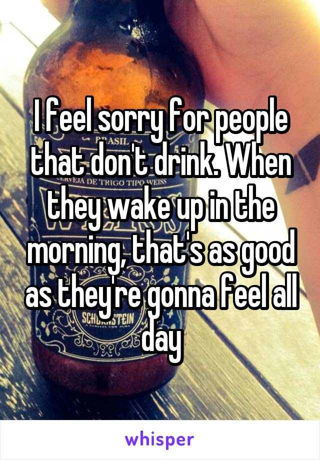 I feel sorry for people that don't drink. When they wake up in the morning, that's as good as they're gonna feel all day