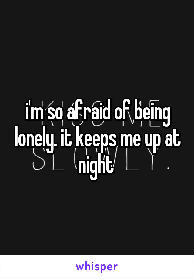 i'm so afraid of being lonely. it keeps me up at night