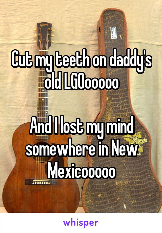 Cut my teeth on daddy's old LGOooooo  And I lost my mind somewhere in New Mexicooooo