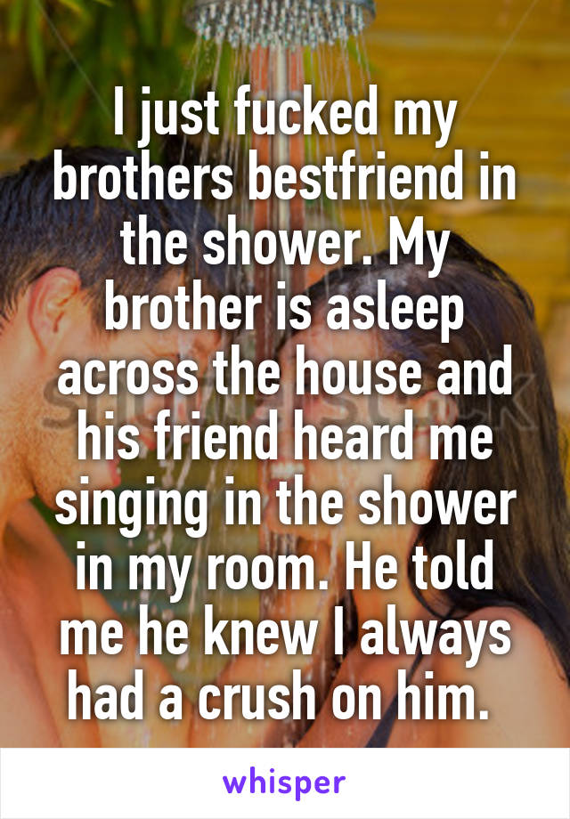 I just fucked my brothers bestfriend in the shower. My brother is asleep across the house and his friend heard me singing in the shower in my room. He told me he knew I always had a crush on him.