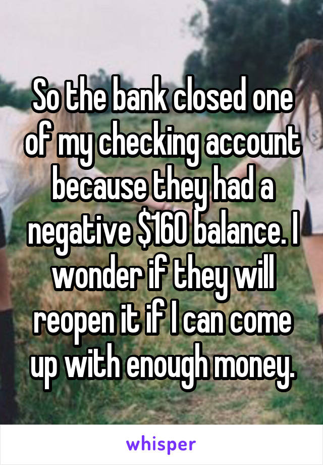 So the bank closed one of my checking account because they had a negative $160 balance. I wonder if they will reopen it if I can come up with enough money.