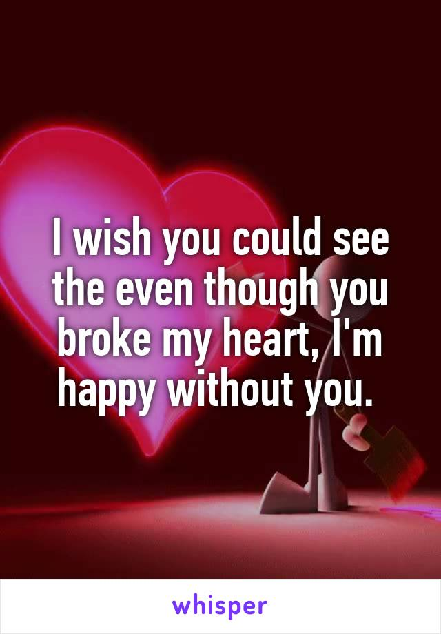 I wish you could see the even though you broke my heart, I'm happy without you.