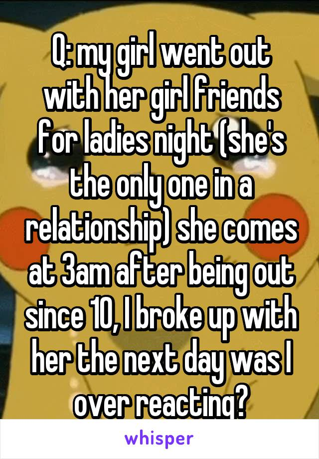 Q: my girl went out with her girl friends for ladies night (she's the only one in a relationship) she comes at 3am after being out since 10, I broke up with her the next day was I over reacting?